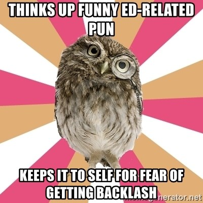 Eating Disorder Owl - thinks up funny ed-related pun keeps it to self for fear of getting backlash