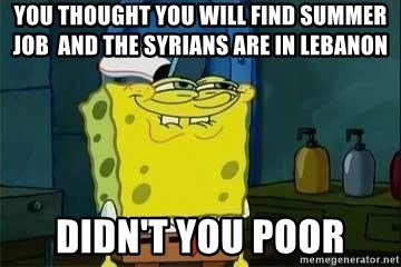 Spongebob - you thought you will find summer job  and the syrians are in lebanon didn't you poor