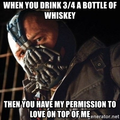 Only then you have my permission to die - WHEN YOU DRINK 3/4 A BOTTLE OF WHISKEY THEN YOU HAVE MY PERMISSION TO LOVE ON TOP OF ME