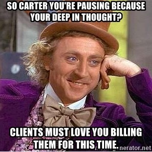Willy Wonka - So Carter you're pausing because your deep in thought? Clients must love you billing them for this time.