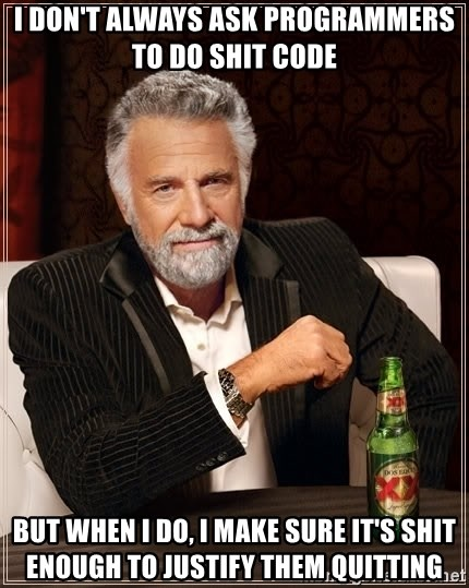 The Most Interesting Man In The World - I don't always ask programmers to do shit code but when I do, I make sure it's shit enough to justify them quitting