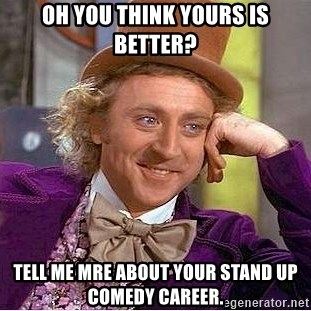 Willy Wonka - Oh you think yours is better? Tell me mre about your stand up comedy career.