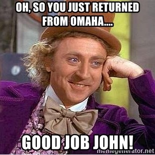 Willy Wonka - oh, so you just returned from omaha.... GOOD JOB JOHN!