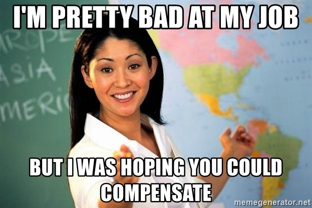 unhelpful teacher - I'm pretty bad at my job but i was hoping you could compensate