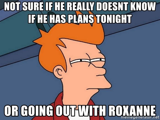 Futurama Fry - not sure if he really doesnt know if he has plans tonight or going out with roxanne