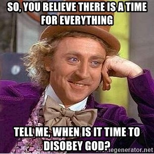 Willy Wonka - so, you believe there is a time for everything tell me, when is it time to disobey God?