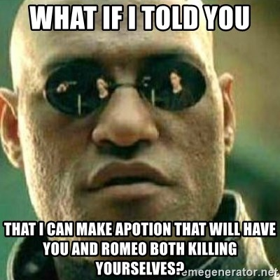 What If I Told You - WHAT IF I TOLD YOU THAT I CAN MAKE APOTION THAT WILL HAVE YOU AND ROMEO BOTH KILLING YOURSELVES?