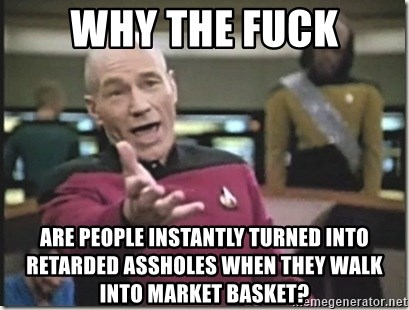star trek wtf - Why the fuck are people instantly turned into retarded assholes when they walk into market basket?