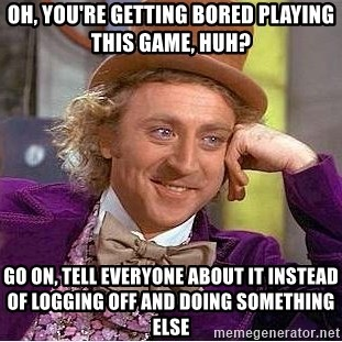 Willy Wonka - Oh, you're getting bored playing this game, huh? Go on, tell everyone about it instead of logging off and doing something else