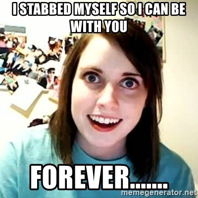 overly attached girl - I STABBED MYSELF SO I CAN BE WITH YOU FOREVER.......