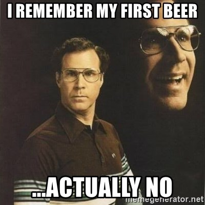 will ferrell - I remember mY first beer ...actually no