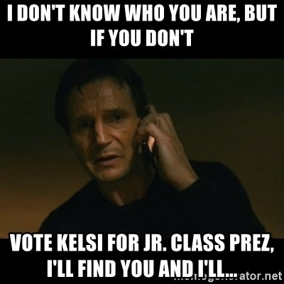liam neeson taken - I don't know who you are, but if you don't  vote Kelsi for jr. class prez, I'll find you and I'll...