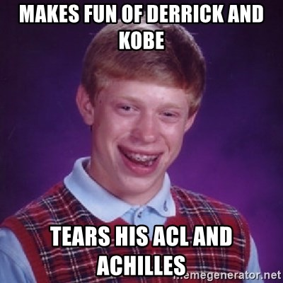 Bad Luck Brian - MAKES FUN OF DERRICK AND KOBE  TEARS HIS ACL AND ACHILLES