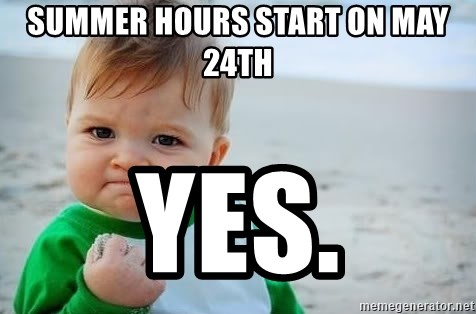 fist pump baby - SUMMER HOURS START ON MAY 24th YES.