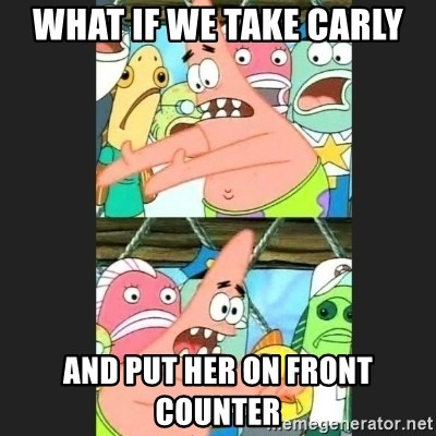 Pushing Patrick - WHAT IF WE TAKE CARLY AND PUT HER ON FRONT COUNTER