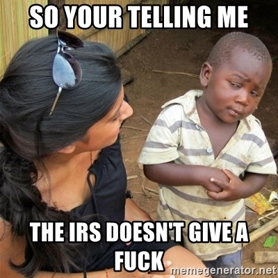 So You're Telling me - So your telling me The IRS doesn't giVe a fuck