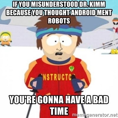 Bad time ski instructor 1 - if you misunderstood dr. kimm because you thought android ment robots you're gonna have a bad time