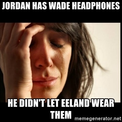 First World Problems - Jordan has Wade headphones he didn't let eeland wear them