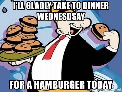 Wimpy - I'll gladly take to dinner wednesdsay for a hamburger today