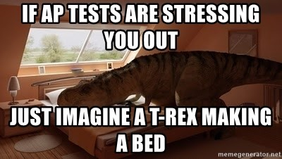 T Rex Makes Bed - IF AP TESTS ARE STRESSING YOU OUT JUST IMAGINE A T-REX MAKING A BED