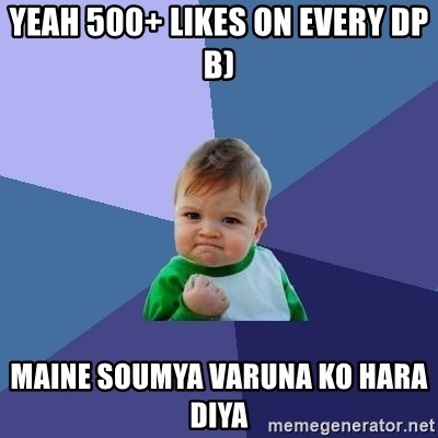 Success Kid - YEAH 500+ LIKES ON EVERY DP  b) MAINE SOUMYA VARUNA KO HARA DIYA