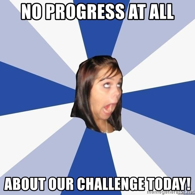 Annoying Facebook Girl - NO PROGRESS AT ALL ABOUT OUR CHALLENGE TODAY!