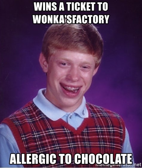 Bad Luck Brian - wins a ticket to wonka'sfactory allergic to chocolate