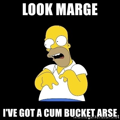 look-marge - Look maRge  I've got a cum bucket arse