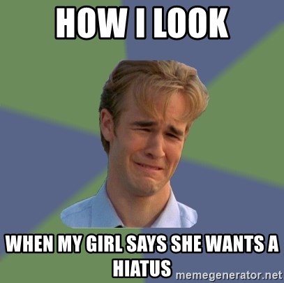 Sad Face Guy - how i look when my GIRL says she wants a hiatus