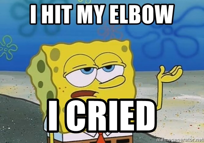 I'll have you know Spongebob - I hit my elbow I cried
