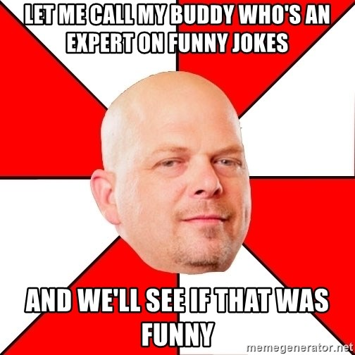 Pawn Stars - Let me call My buddy who's an expert on funny jokes And we'll see if that was funny