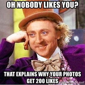 Willy Wonka - OH NOBODY LIKES YOU? THAT EXPLAINS WHY YOUR PHOTOS GET 200 LIKES