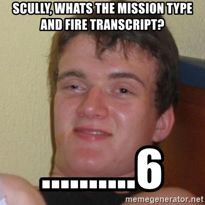 Really Stoned Guy - SCULLY, WHATS THE MISSION TYPE AND FIRE TRANSCRIPT? ..........6