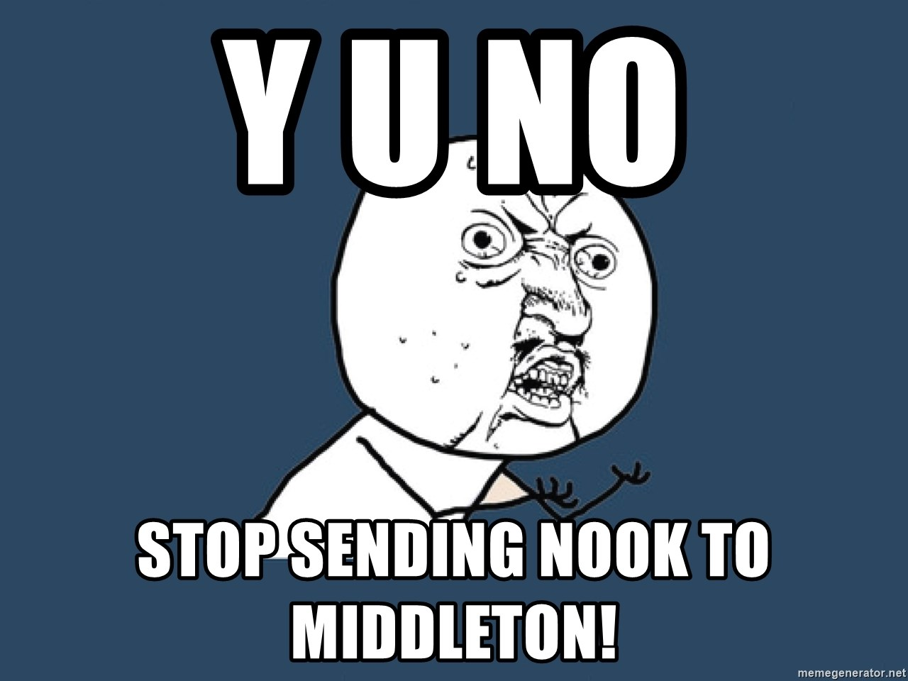 Y U No - Y U No STOP SENDING NOOK TO MIDDLETON!