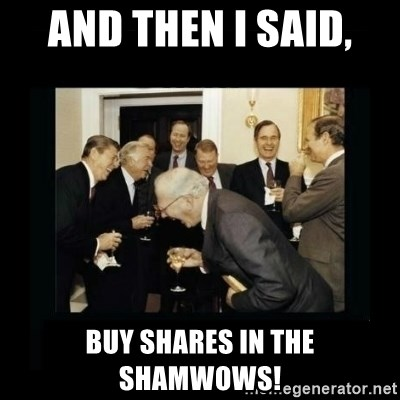 Rich Men Laughing - AND THEN I SAID,  BUY SHARES IN THE SHAMWOWS!