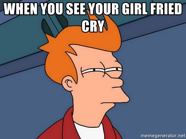 Futurama Fry - wHEN YOU SEE YOUR GIRL FRIED CRY