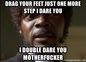Samuel Jackson  - Drag your feet just one more step I dare you I double dare you motherfucker