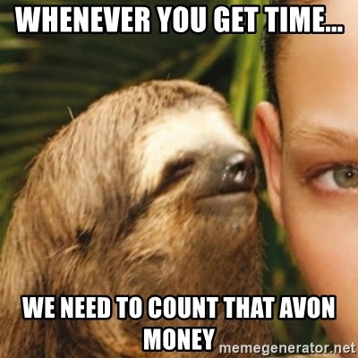 Whispering sloth - Whenever you get time... we need to count that Avon money