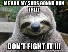 Sexual Sloth - ME AND MY SADS GONNA RUN TRIZZ DON'T FIGHT IT !!!
