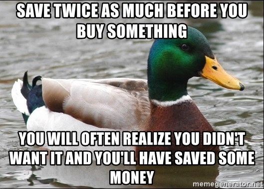 Actual Advice Mallard 1 - SAVE TWICE AS MUCH BEFORE YOU BUY SOMETHING you will often realize you didn't want it and you'll have saved some money