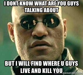 What if I told you / Matrix Morpheus - I DONT KNOW WHAT ARE YOU GUYS TALKING ABOUT BUT I WILL FIND WHERE U GUYS LIVE AND KILL YOU