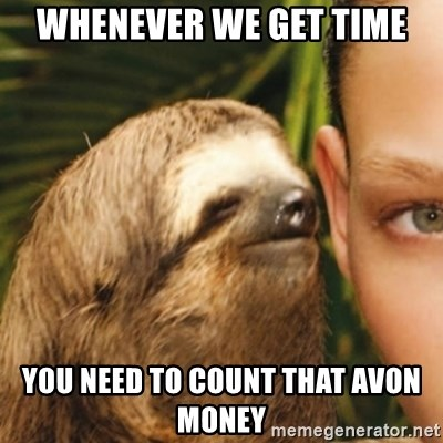 Whispering sloth - Whenever we get time you need to count that avon money