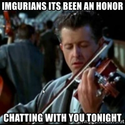 Titanic Band - IMGURIANS ITS BEEN AN HONOR CHATTING WITH YOU TONIGHT