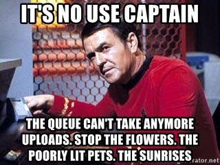 Scotty Star Trek - It's no use Captain The Queue can't take anymore uploads. stop the flowers. the poorly lit pets. the sunrises