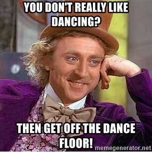 Willy Wonka - You don't really like dancing? Then get off the dance floor!