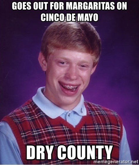 Bad Luck Brian - GOES OUT FOR MARGARITAS ON CINCO DE MAYO DRY COUNTY