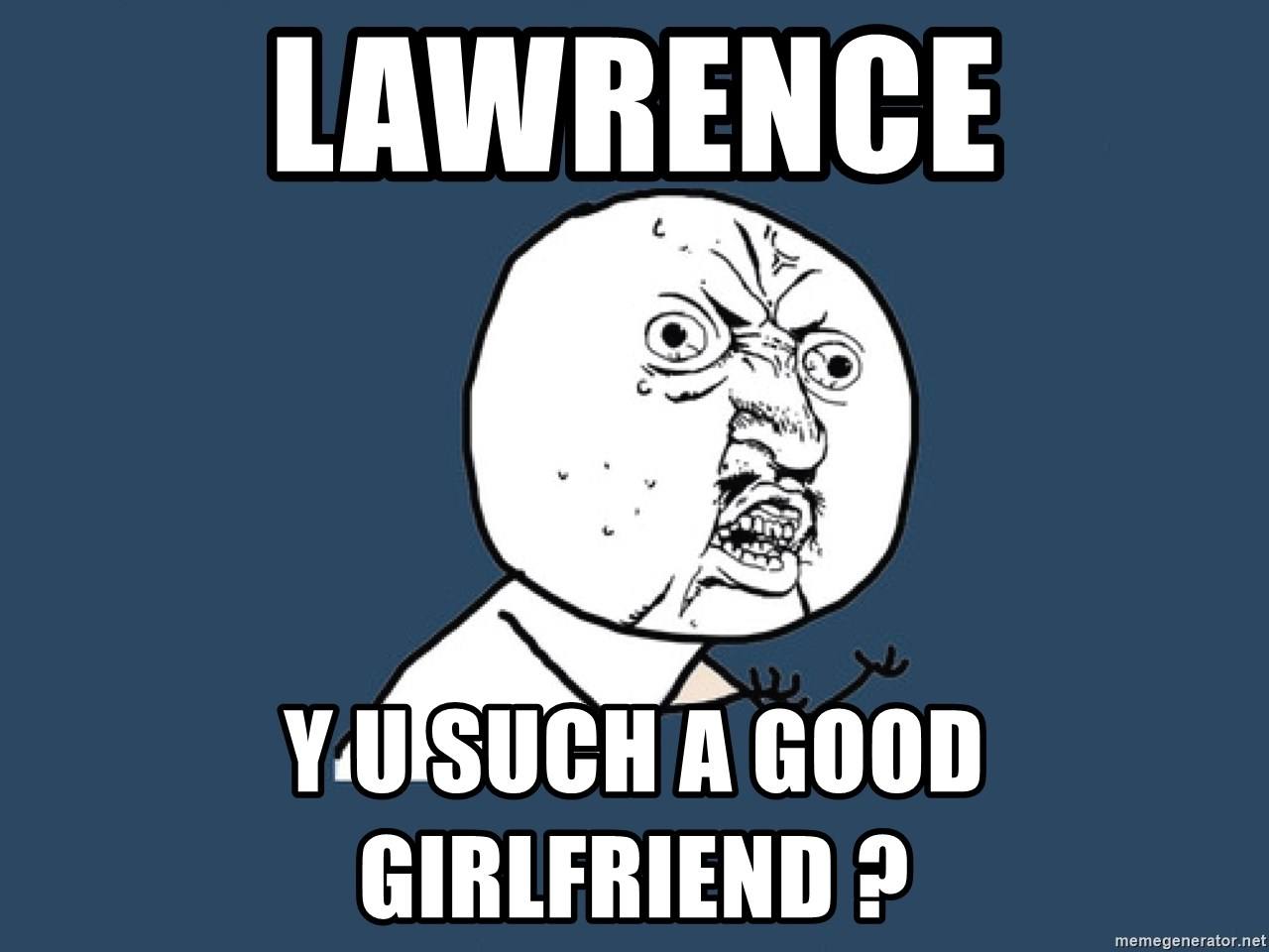 Y U No - LAWrence y u such a good girlfriend ?