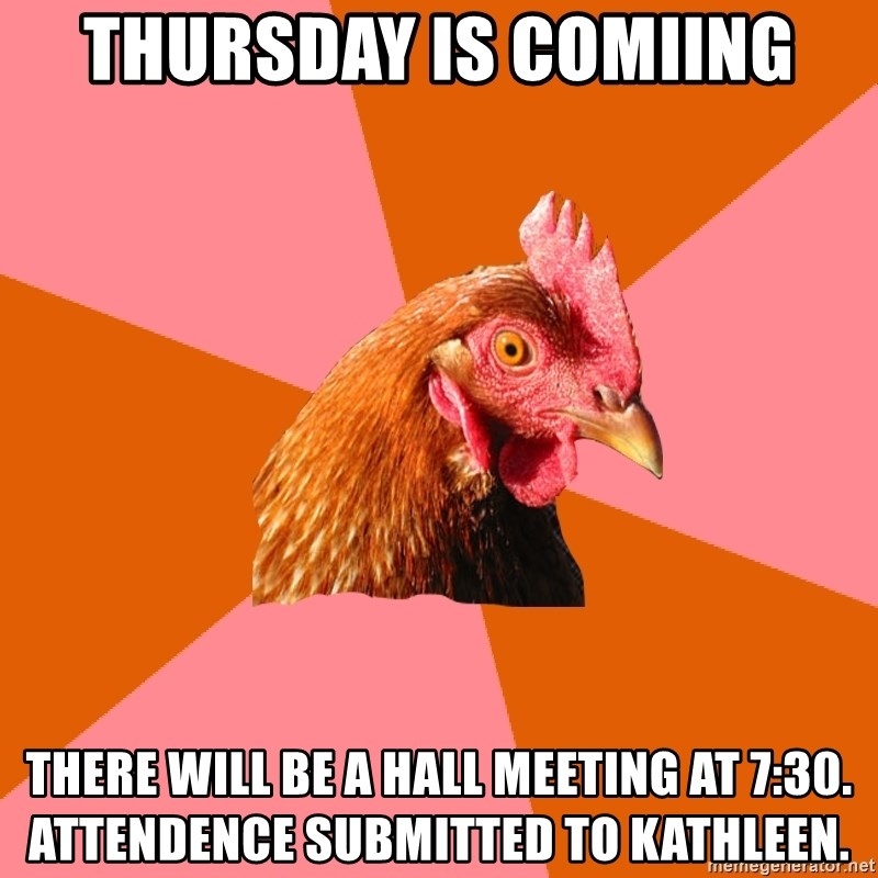 Anti Joke Chicken - Thursday is Comiing There will be a hall meeting at 7:30. Attendence submitted to Kathleen.