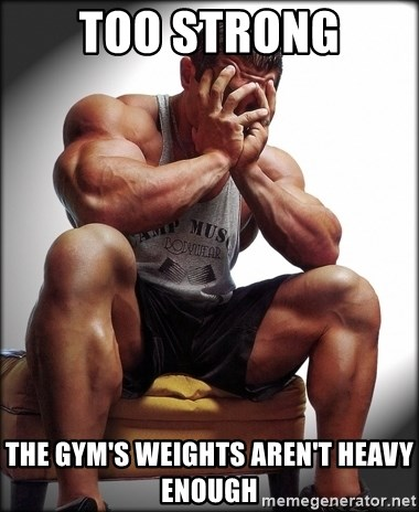 Fit Guy Problems - too strong the gym's weights aren't heavy enough