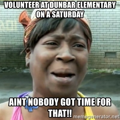 Ain't Nobody got time fo that - volunteer at dunbar elementary on a saturday aint nobody got time for that!!